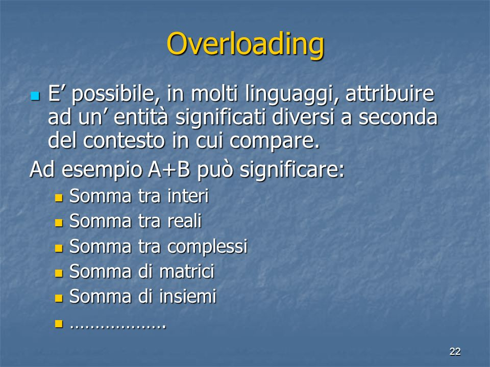 22 Overloading E possibile, in molti linguaggi, attribuire ad un entità significati diversi a seconda del contesto in cui compare. E possibile, in mol