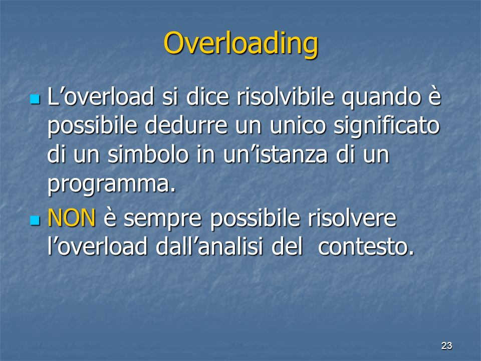 23 Overloading Loverload si dice risolvibile quando è possibile dedurre un unico significato di un simbolo in unistanza di un programma.