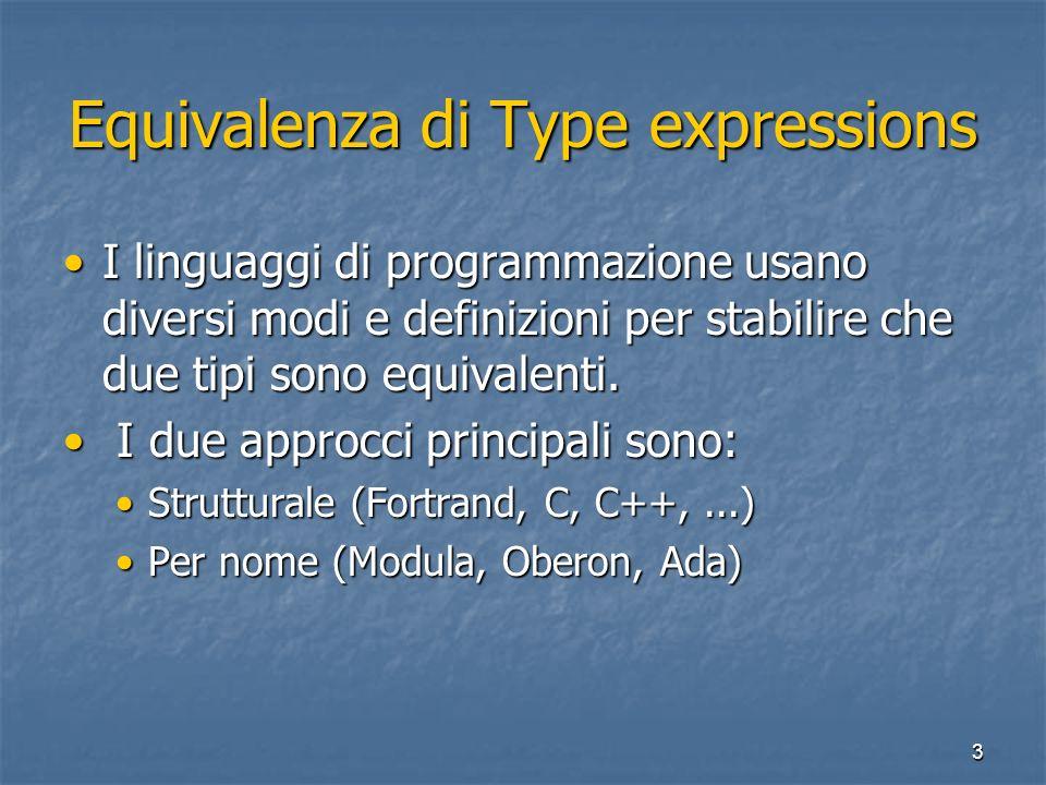 3 Equivalenza di Type expressions I linguaggi di programmazione usano diversi modi e definizioni per stabilire che due tipi sono equivalenti.I linguaggi di programmazione usano diversi modi e definizioni per stabilire che due tipi sono equivalenti.