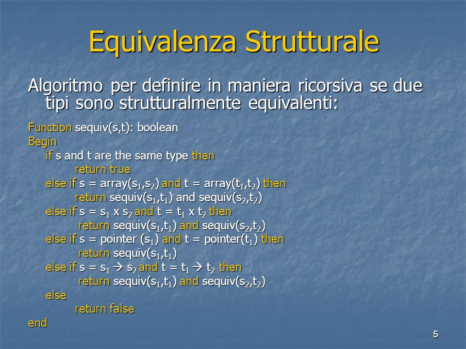 5 Equivalenza Strutturale Algoritmo per definire in maniera ricorsiva se due tipi sono strutturalmente equivalenti: Function sequiv(s,t): boolean Begin if s and t are the same type then return true else if s = array(s 1,s 2 ) and t = array(t 1,t 2 ) then return sequiv(s 1,t 1 ) and sequiv(s 2,t 2 ) else if s = s 1 x s 2 and t = t 1 x t 2 then return sequiv(s 1,t 1 ) and sequiv(s 2,t 2 ) return sequiv(s 1,t 1 ) and sequiv(s 2,t 2 ) else if s = pointer (s 1 ) and t = pointer(t 1 ) then return sequiv(s 1,t 1 ) return sequiv(s 1,t 1 ) else if s = s 1 s 2 and t = t 1 t 2 then return sequiv(s 1,t 1 ) and sequiv(s 2,t 2 ) return sequiv(s 1,t 1 ) and sequiv(s 2,t 2 )else return false end