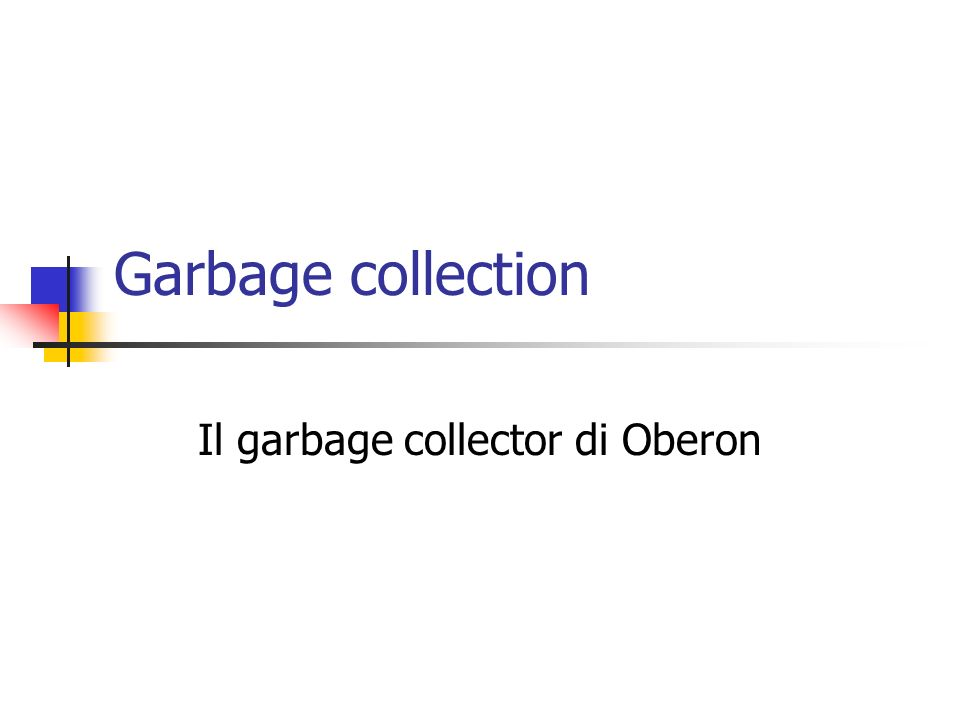 Garbage collection Il garbage collector di Oberon