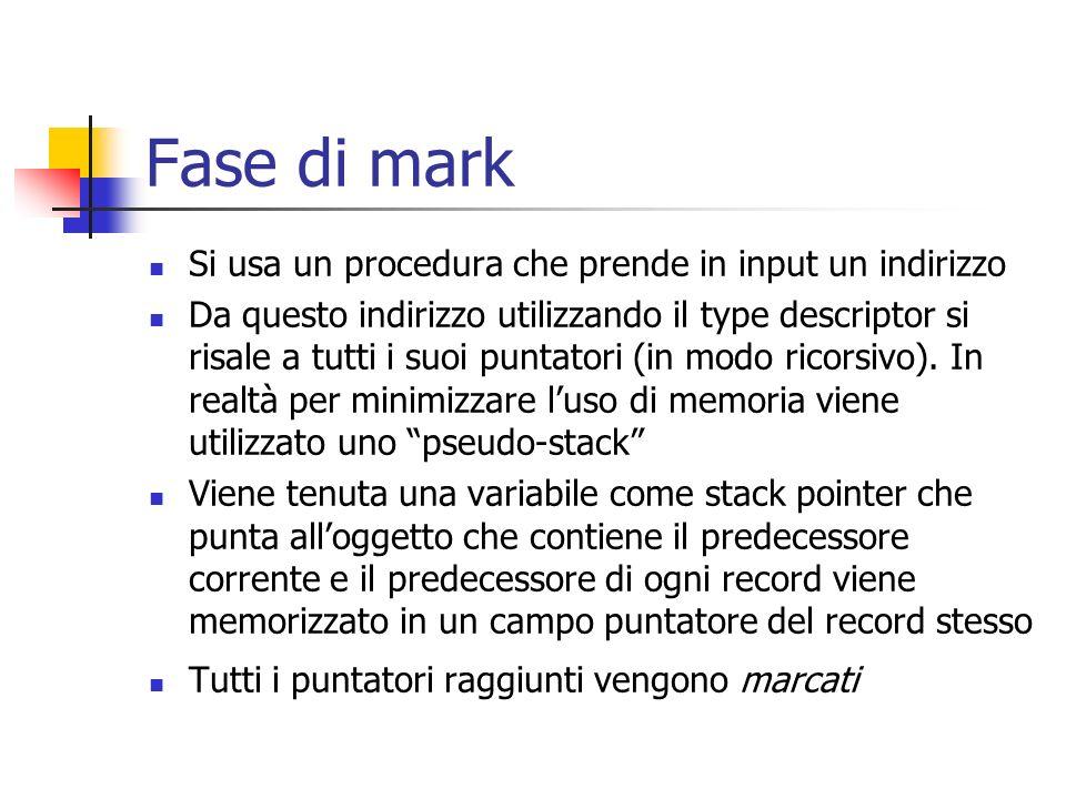 Fase di mark Si usa un procedura che prende in input un indirizzo Da questo indirizzo utilizzando il type descriptor si risale a tutti i suoi puntator