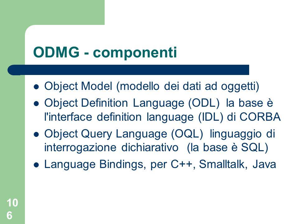 106 ODMG - componenti Object Model (modello dei dati ad oggetti) Object Definition Language (ODL) la base è l interface definition language (IDL) di CORBA Object Query Language (OQL) linguaggio di interrogazione dichiarativo (la base è SQL) Language Bindings, per C++, Smalltalk, Java