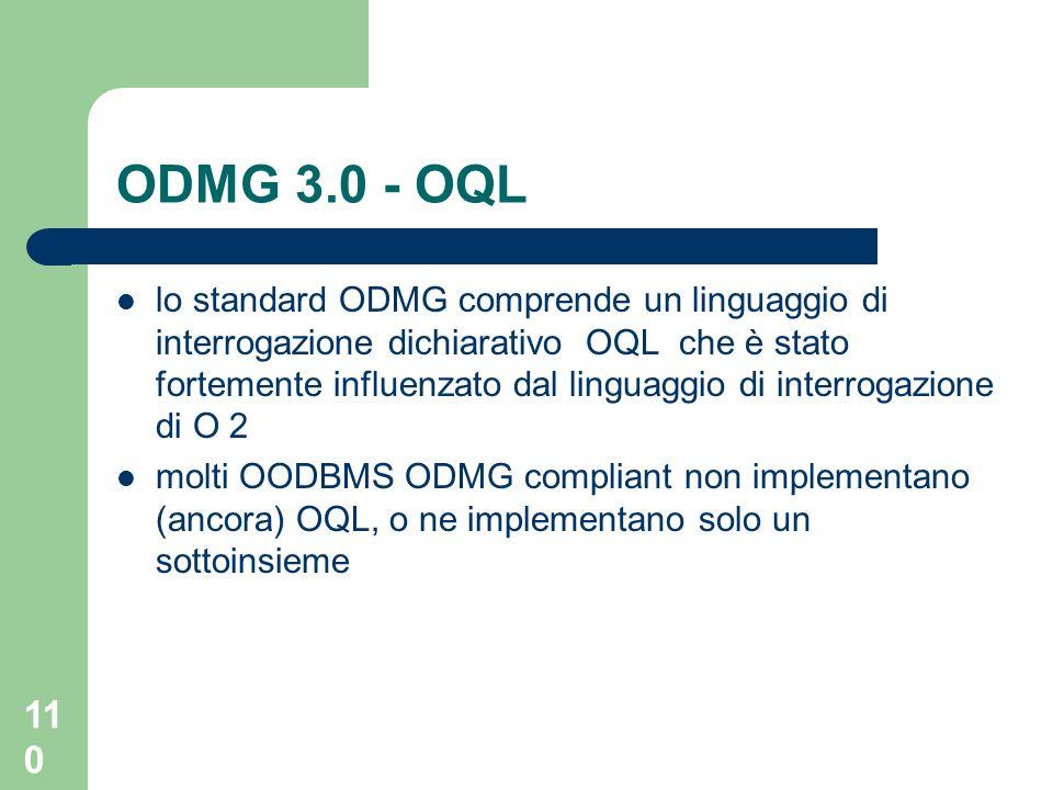 110 lo standard ODMG comprende un linguaggio di interrogazione dichiarativo OQL che è stato fortemente influenzato dal linguaggio di interrogazione di O 2 molti OODBMS ODMG compliant non implementano (ancora) OQL, o ne implementano solo un sottoinsieme ODMG 3.0 - OQL