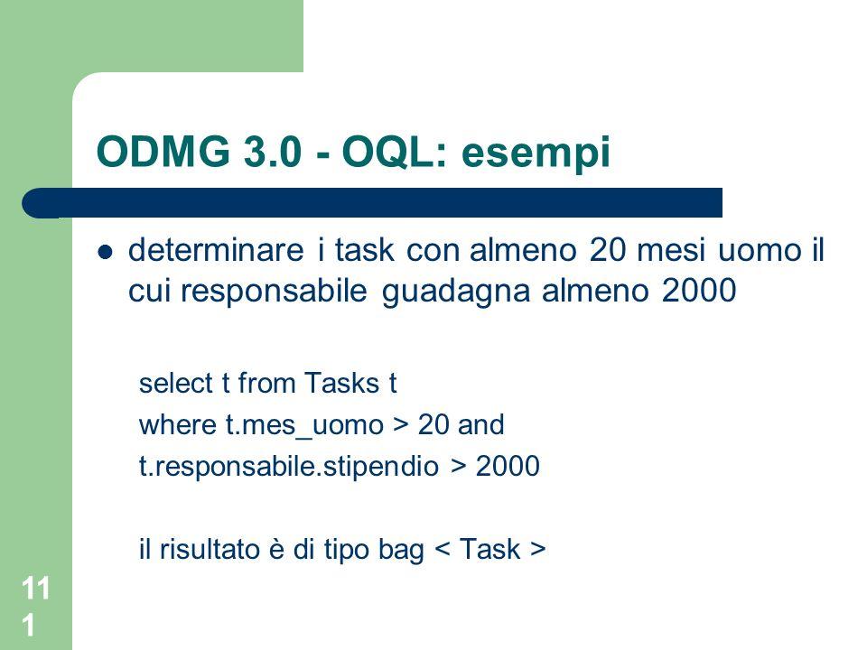 111 ODMG 3.0 - OQL: esempi determinare i task con almeno 20 mesi uomo il cui responsabile guadagna almeno 2000 select t from Tasks t where t.mes_uomo > 20 and t.responsabile.stipendio > 2000 il risultato è di tipo bag