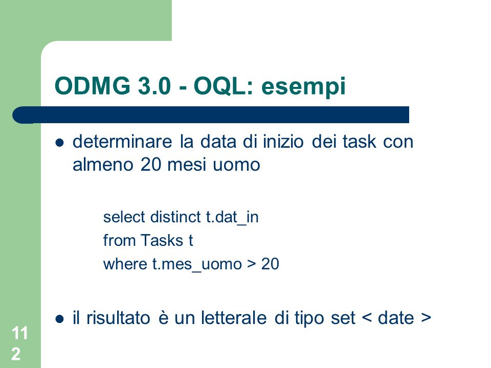 112 ODMG 3.0 - OQL: esempi determinare la data di inizio dei task con almeno 20 mesi uomo select distinct t.dat_in from Tasks t where t.mes_uomo > 20 il risultato è un letterale di tipo set