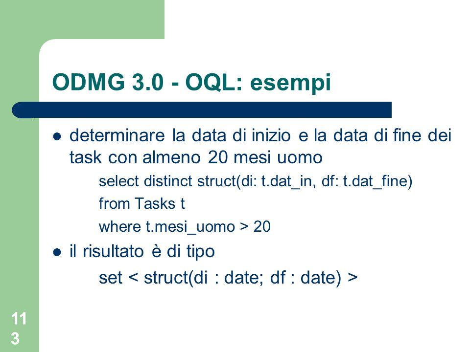 113 ODMG 3.0 - OQL: esempi determinare la data di inizio e la data di fine dei task con almeno 20 mesi uomo select distinct struct(di: t.dat_in, df: t.dat_fine) from Tasks t where t.mesi_uomo > 20 il risultato è di tipo set