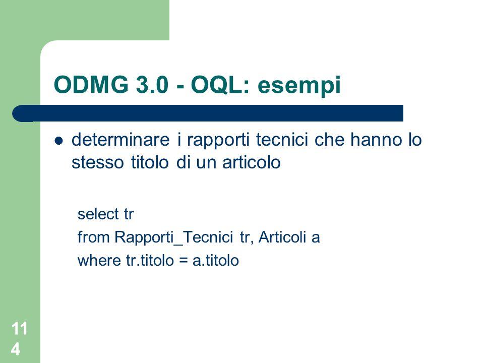 114 ODMG 3.0 - OQL: esempi determinare i rapporti tecnici che hanno lo stesso titolo di un articolo select tr from Rapporti_Tecnici tr, Articoli a where tr.titolo = a.titolo