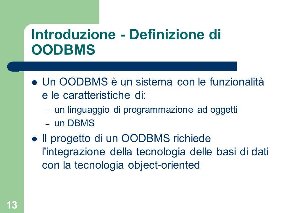 13 Introduzione - Definizione di OODBMS Un OODBMS è un sistema con le funzionalità e le caratteristiche di: – un linguaggio di programmazione ad oggetti – un DBMS Il progetto di un OODBMS richiede l integrazione della tecnologia delle basi di dati con la tecnologia object-oriented