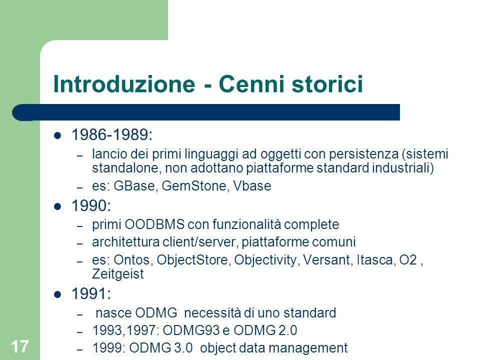 17 Introduzione - Cenni storici 1986-1989: – lancio dei primi linguaggi ad oggetti con persistenza (sistemi standalone, non adottano piattaforme standard industriali) – es: GBase, GemStone, Vbase 1990: – primi OODBMS con funzionalità complete – architettura client/server, piattaforme comuni – es: Ontos, ObjectStore, Objectivity, Versant, Itasca, O2, Zeitgeist 1991: – nasce ODMG necessità di uno standard – 1993,1997: ODMG93 e ODMG 2.0 – 1999: ODMG 3.0 object data management