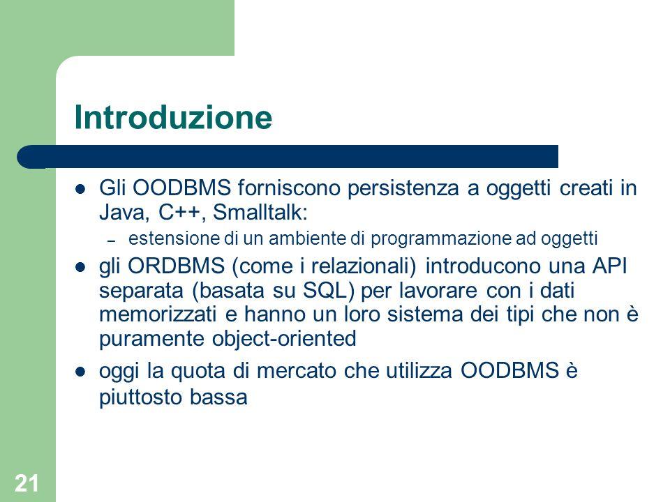 21 Introduzione Gli OODBMS forniscono persistenza a oggetti creati in Java, C++, Smalltalk: – estensione di un ambiente di programmazione ad oggetti gli ORDBMS (come i relazionali) introducono una API separata (basata su SQL) per lavorare con i dati memorizzati e hanno un loro sistema dei tipi che non è puramente object-oriented oggi la quota di mercato che utilizza OODBMS è piuttosto bassa