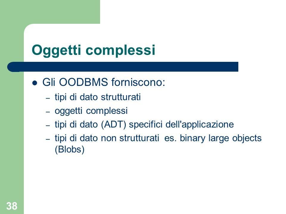 38 Oggetti complessi Gli OODBMS forniscono: – tipi di dato strutturati – oggetti complessi – tipi di dato (ADT) specifici dell applicazione – tipi di dato non strutturati es.