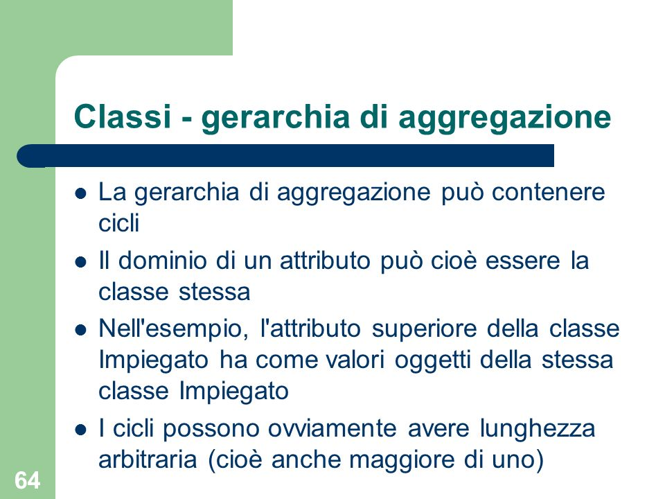64 Classi - gerarchia di aggregazione La gerarchia di aggregazione può contenere cicli Il dominio di un attributo può cioè essere la classe stessa Nell esempio, l attributo superiore della classe Impiegato ha come valori oggetti della stessa classe Impiegato I cicli possono ovviamente avere lunghezza arbitraria (cioè anche maggiore di uno)