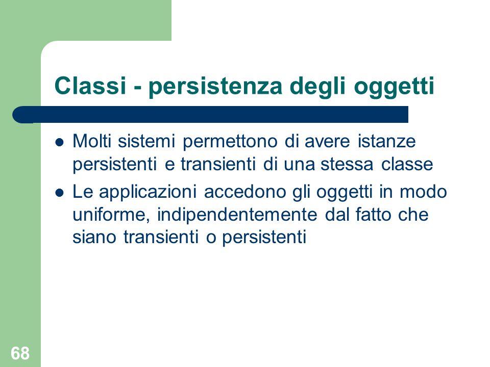 68 Classi - persistenza degli oggetti Molti sistemi permettono di avere istanze persistenti e transienti di una stessa classe Le applicazioni accedono gli oggetti in modo uniforme, indipendentemente dal fatto che siano transienti o persistenti