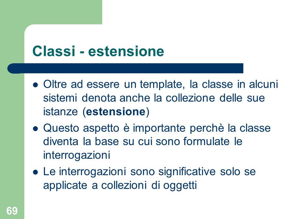 69 Classi - estensione Oltre ad essere un template, la classe in alcuni sistemi denota anche la collezione delle sue istanze (estensione) Questo aspetto è importante perchè la classe diventa la base su cui sono formulate le interrogazioni Le interrogazioni sono significative solo se applicate a collezioni di oggetti