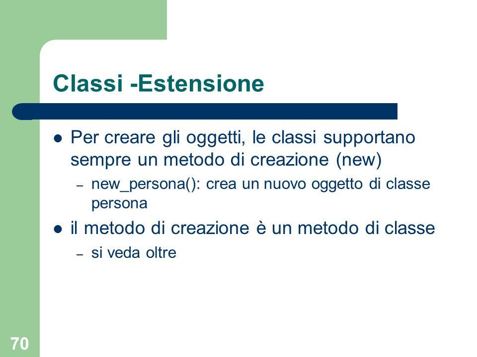 70 Classi -Estensione Per creare gli oggetti, le classi supportano sempre un metodo di creazione (new) – new_persona(): crea un nuovo oggetto di classe persona il metodo di creazione è un metodo di classe – si veda oltre