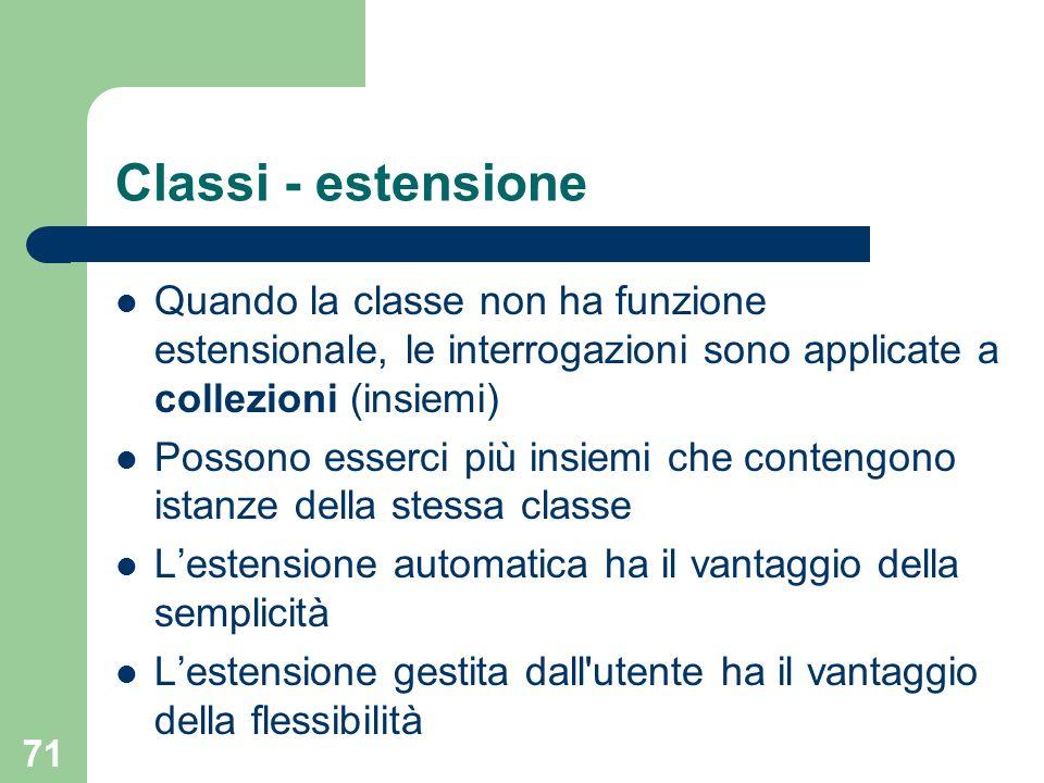 71 Classi - estensione Quando la classe non ha funzione estensionale, le interrogazioni sono applicate a collezioni (insiemi) Possono esserci più insiemi che contengono istanze della stessa classe Lestensione automatica ha il vantaggio della semplicità Lestensione gestita dall utente ha il vantaggio della flessibilità