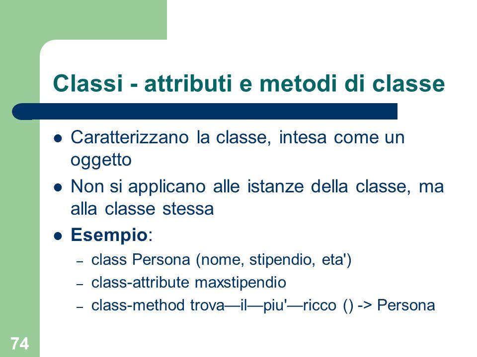 74 Classi - attributi e metodi di classe Caratterizzano la classe, intesa come un oggetto Non si applicano alle istanze della classe, ma alla classe stessa Esempio: – class Persona (nome, stipendio, eta ) – class-attribute maxstipendio – class-method trovailpiu ricco () -> Persona