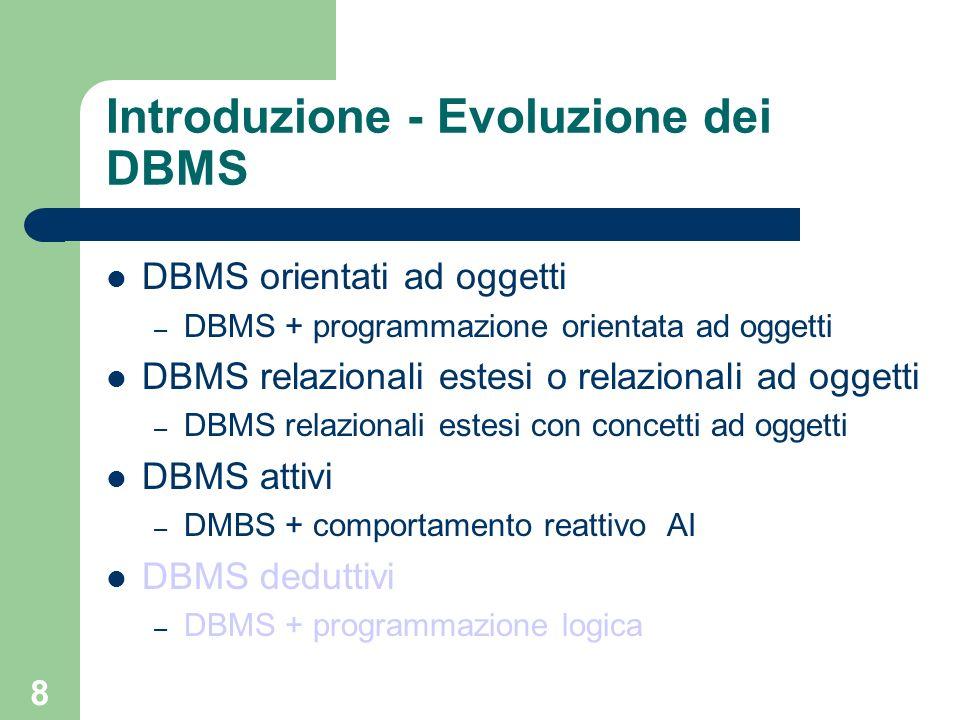 8 Introduzione - Evoluzione dei DBMS DBMS orientati ad oggetti – DBMS + programmazione orientata ad oggetti DBMS relazionali estesi o relazionali ad oggetti – DBMS relazionali estesi con concetti ad oggetti DBMS attivi – DMBS + comportamento reattivo AI DBMS deduttivi – DBMS + programmazione logica