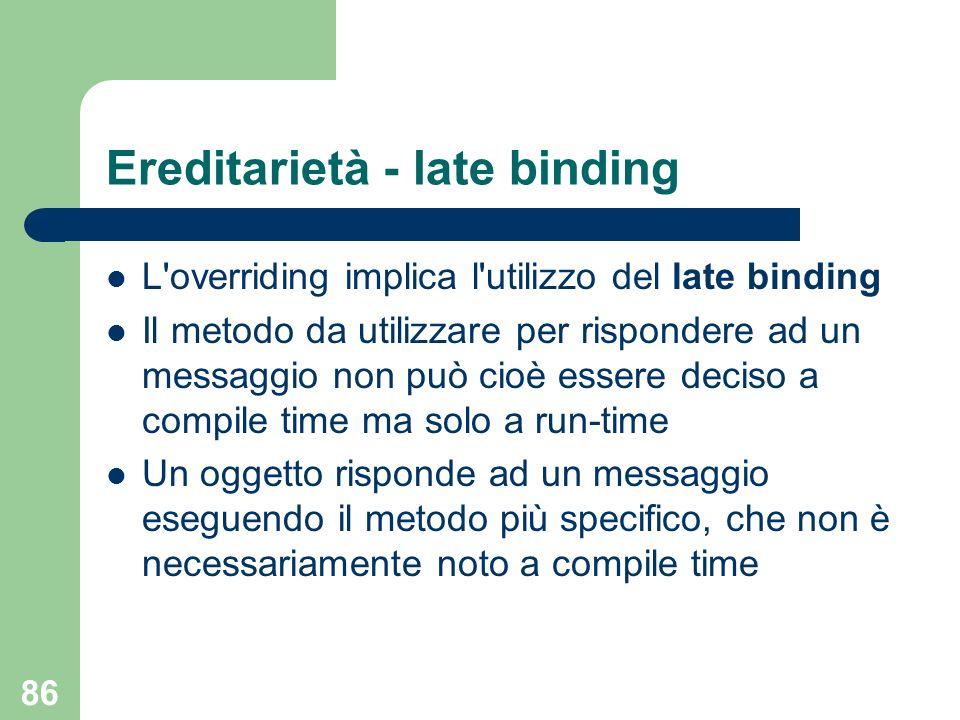 86 Ereditarietà - late binding L overriding implica l utilizzo del late binding Il metodo da utilizzare per rispondere ad un messaggio non può cioè essere deciso a compile time ma solo a run-time Un oggetto risponde ad un messaggio eseguendo il metodo più specifico, che non è necessariamente noto a compile time