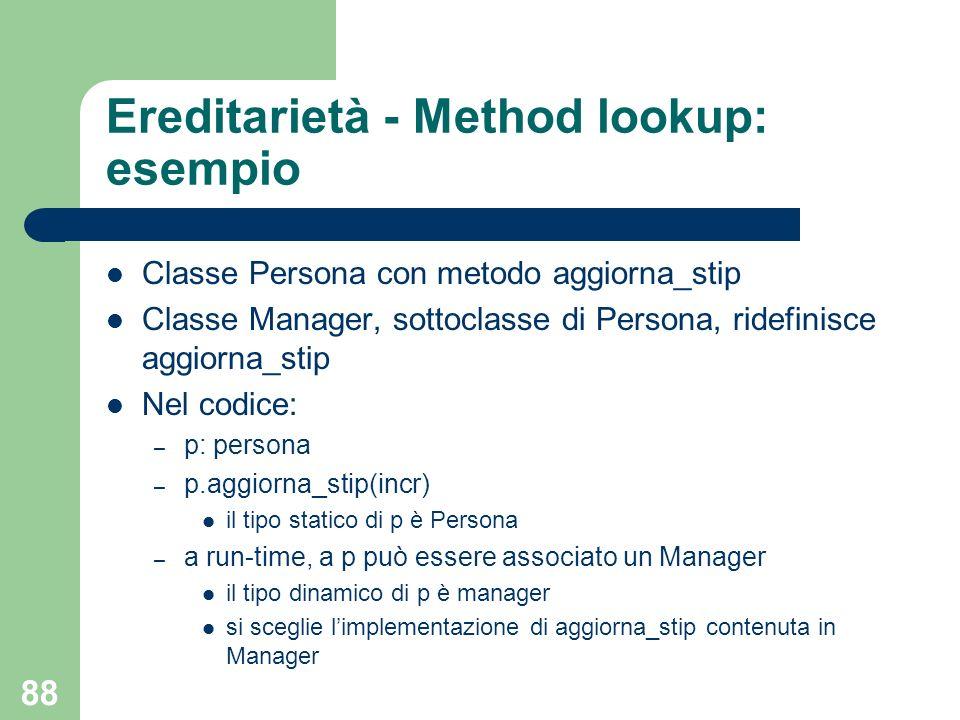 88 Ereditarietà - Method lookup: esempio Classe Persona con metodo aggiorna_stip Classe Manager, sottoclasse di Persona, ridefinisce aggiorna_stip Nel codice: – p: persona – p.aggiorna_stip(incr) il tipo statico di p è Persona – a run-time, a p può essere associato un Manager il tipo dinamico di p è manager si sceglie limplementazione di aggiorna_stip contenuta in Manager