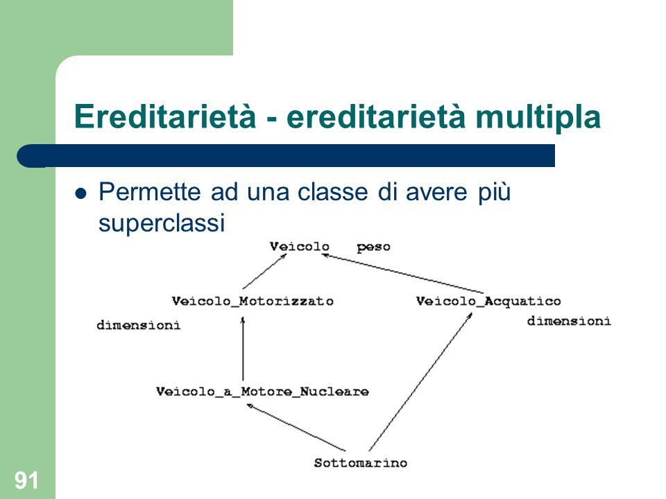 91 Ereditarietà - ereditarietà multipla Permette ad una classe di avere più superclassi