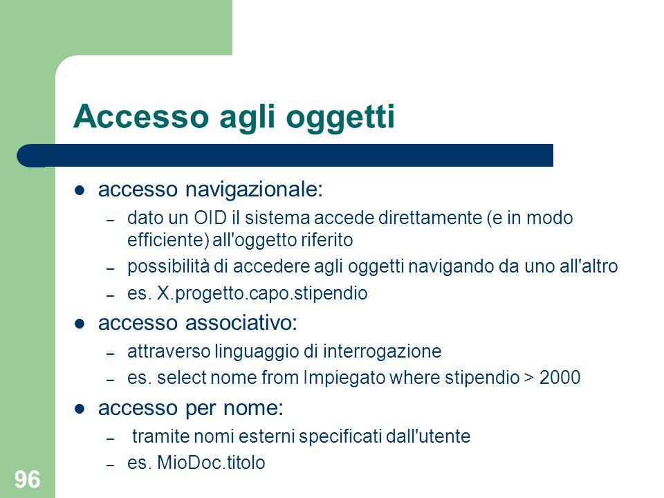 96 Accesso agli oggetti accesso navigazionale: – dato un OID il sistema accede direttamente (e in modo efficiente) all oggetto riferito – possibilità di accedere agli oggetti navigando da uno all altro – es.