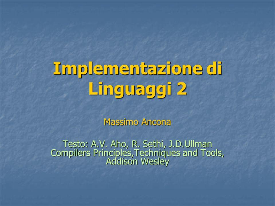 Implementazione di Linguaggi 2 Massimo Ancona Testo: A.V. Aho, R. Sethi, J.D.Ullman Compilers Principles,Techniques and Tools, Addison Wesley
