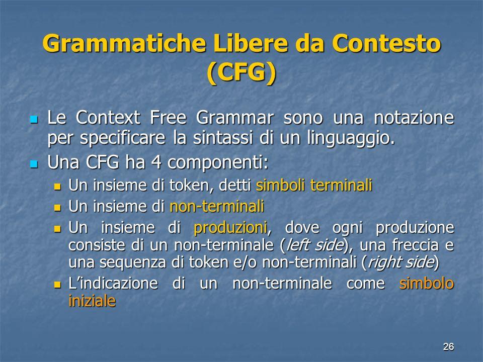 26 Grammatiche Libere da Contesto (CFG) Le Context Free Grammar sono una notazione per specificare la sintassi di un linguaggio. Le Context Free Gramm