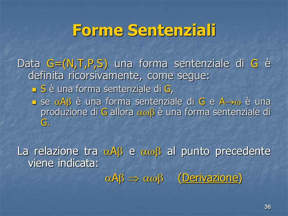 36 Forme Sentenziali Data G=(N,T,P,S) una forma sentenziale di G è definita ricorsivamente, come segue: S è una forma sentenziale di G, S è una forma