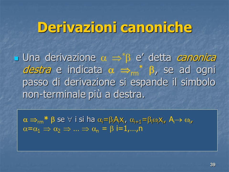 39 Derivazioni canoniche Una derivazione e detta canonica destra e indicata, se ad ogni passo di derivazione si espande il simbolo non-terminale più a