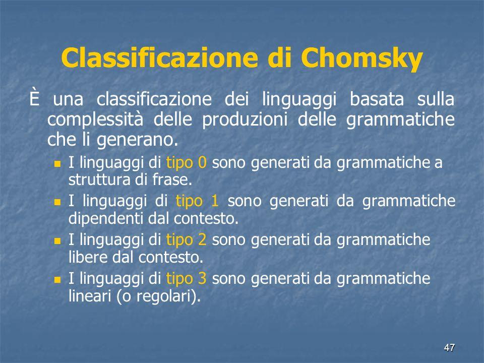 47 Classificazione di Chomsky È una classificazione dei linguaggi basata sulla complessità delle produzioni delle grammatiche che li generano. I lingu