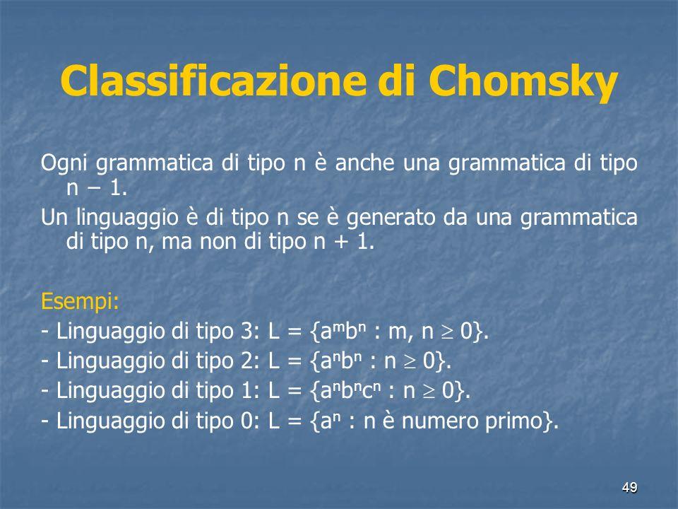 49 Classificazione di Chomsky Ogni grammatica di tipo n è anche una grammatica di tipo n 1. Un linguaggio è di tipo n se è generato da una grammatica