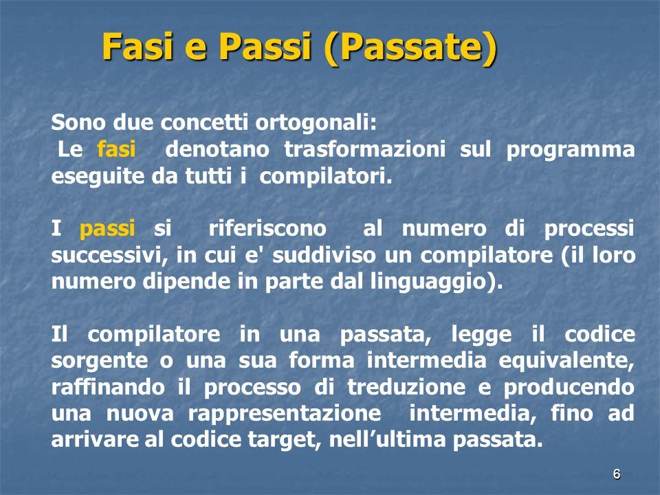 6 Fasi e Passi (Passate) Sono due concetti ortogonali: Le fasi denotano trasformazioni sul programma eseguite da tutti i compilatori. I passi si rifer
