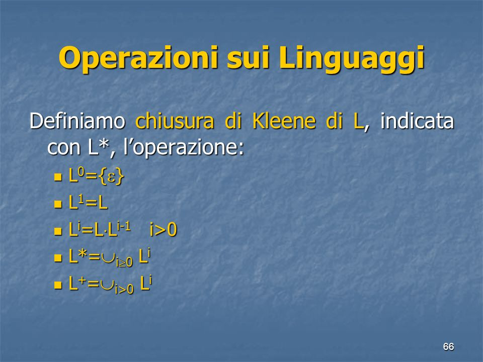 66 Operazioni sui Linguaggi Definiamo chiusura di Kleene di L, indicata con L*, loperazione: L 0 ={ } L 0 ={ } L 1 =L L 1 =L L i =L L i-1 i>0 L i =L L