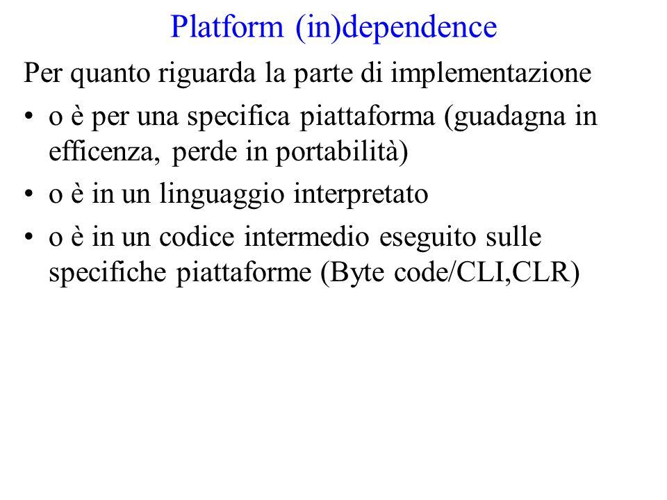 Platform (in)dependence Per quanto riguarda la parte di implementazione o è per una specifica piattaforma (guadagna in efficenza, perde in portabilità) o è in un linguaggio interpretato o è in un codice intermedio eseguito sulle specifiche piattaforme (Byte code/CLI,CLR)