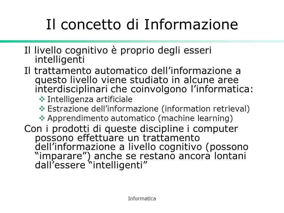 Informatica Il concetto di Informazione Il livello cognitivo è proprio degli esseri intelligenti Il trattamento automatico dellinformazione a questo l