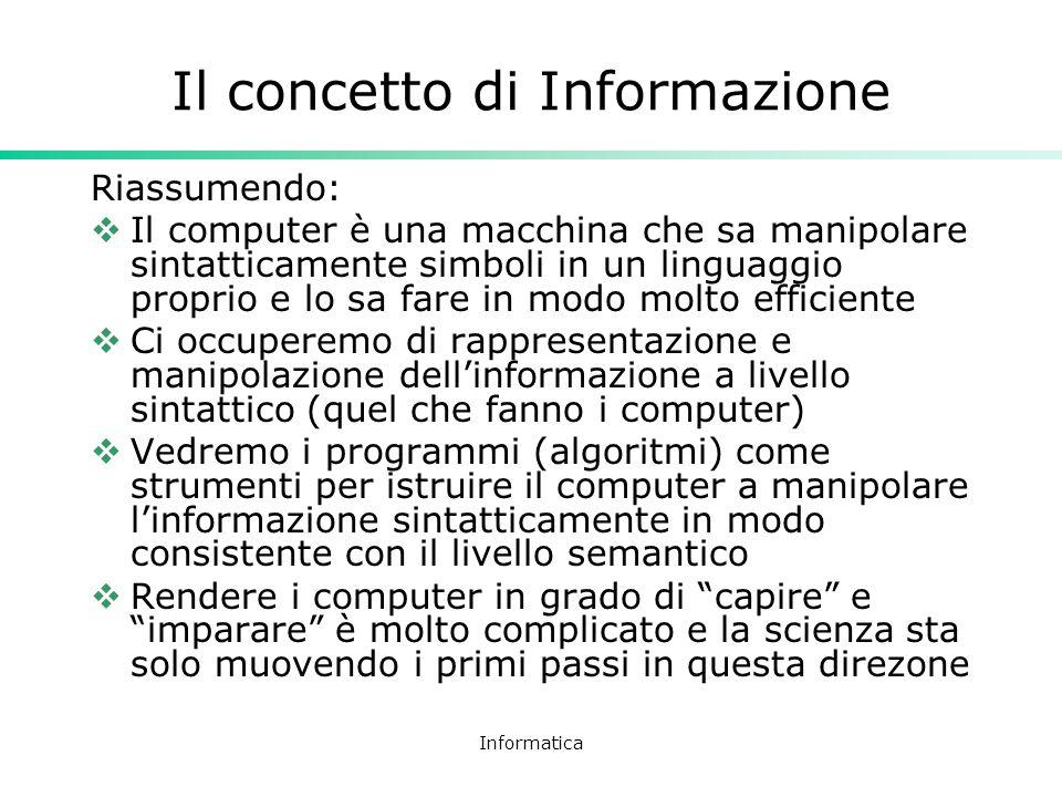 Informatica Il concetto di Informazione Riassumendo: Il computer è una macchina che sa manipolare sintatticamente simboli in un linguaggio proprio e l