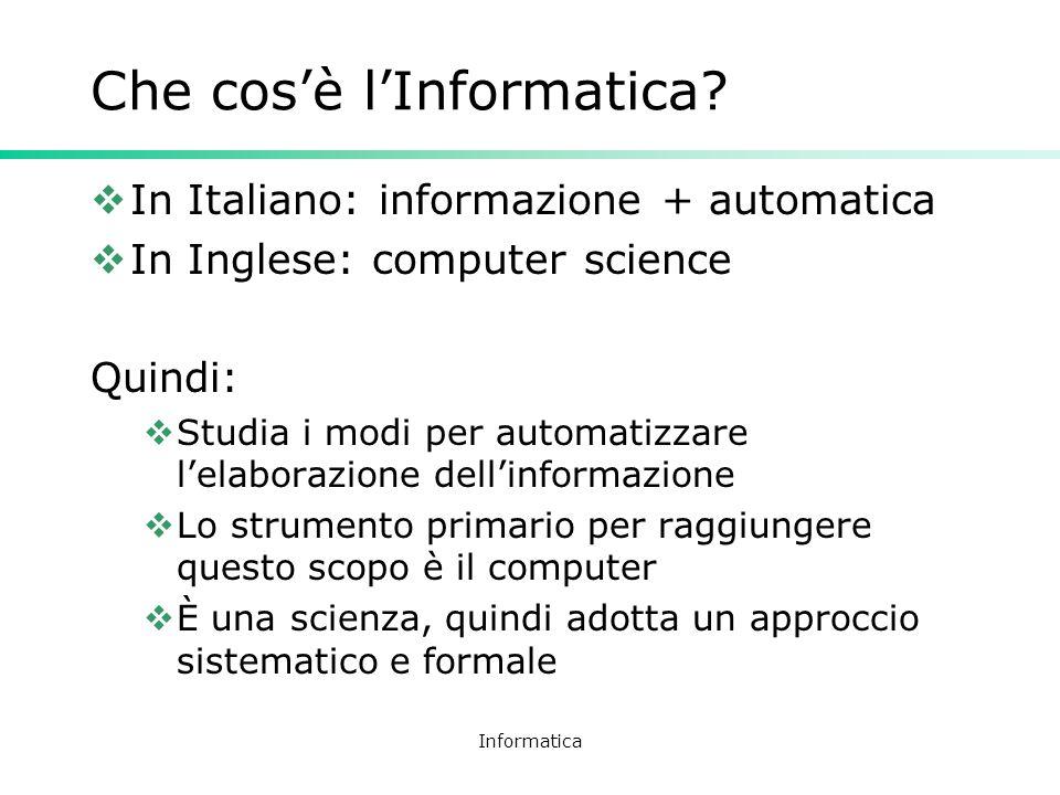 Informatica Che cosè lInformatica? In Italiano: informazione + automatica In Inglese: computer science Quindi: Studia i modi per automatizzare lelabor
