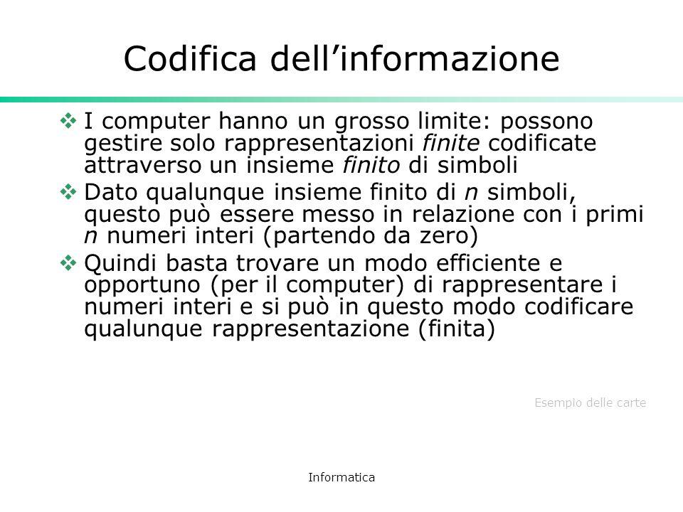 Informatica Codifica dellinformazione I computer hanno un grosso limite: possono gestire solo rappresentazioni finite codificate attraverso un insieme
