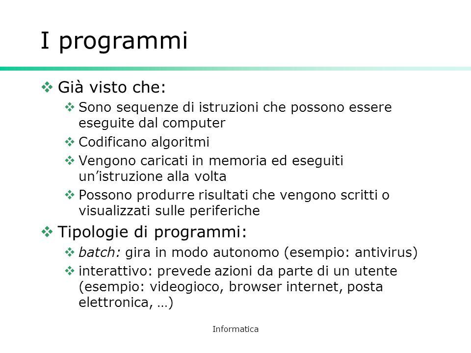 Informatica I programmi Già visto che: Sono sequenze di istruzioni che possono essere eseguite dal computer Codificano algoritmi Vengono caricati in m