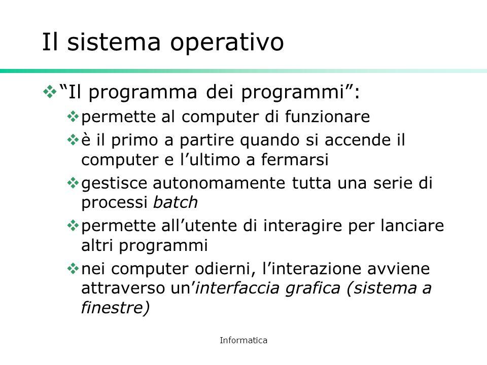 Informatica Il sistema operativo Il programma dei programmi: permette al computer di funzionare è il primo a partire quando si accende il computer e l