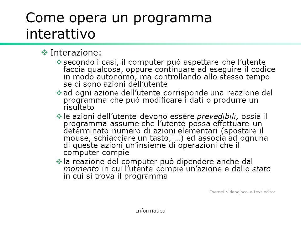 Informatica Come opera un programma interattivo Interazione: secondo i casi, il computer può aspettare che lutente faccia qualcosa, oppure continuare