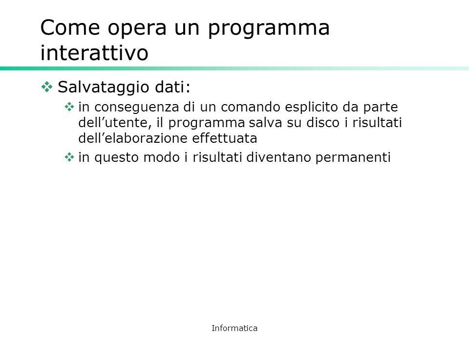 Informatica Come opera un programma interattivo Salvataggio dati: in conseguenza di un comando esplicito da parte dellutente, il programma salva su di