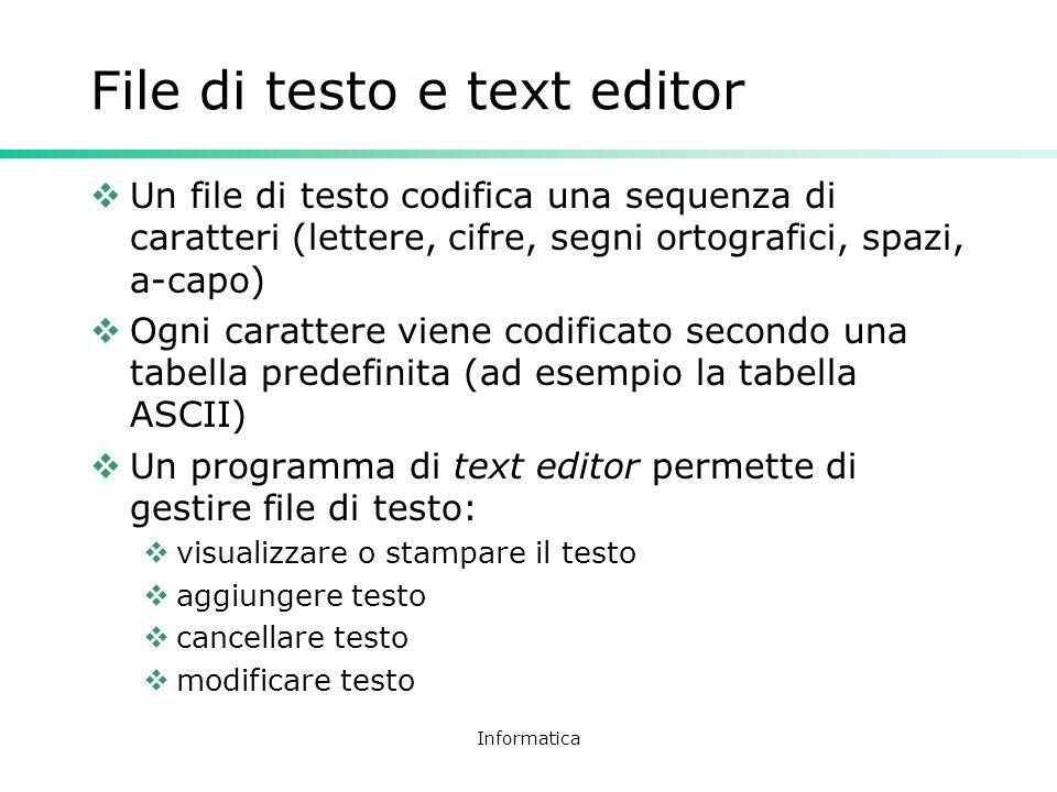Informatica File di testo e text editor Un file di testo codifica una sequenza di caratteri (lettere, cifre, segni ortografici, spazi, a-capo) Ogni ca