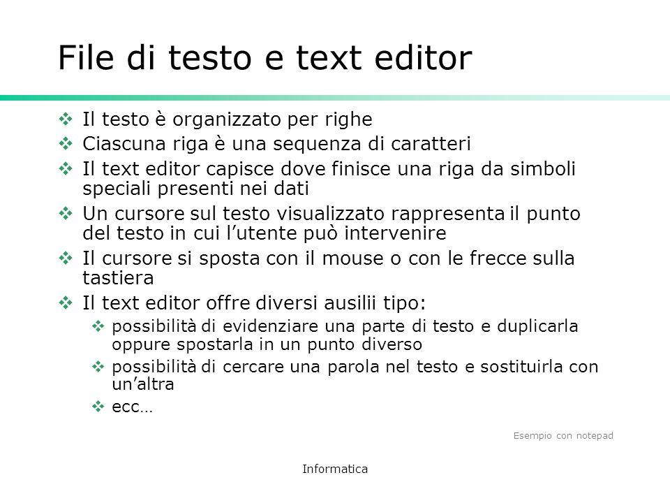 Informatica File di testo e text editor Il testo è organizzato per righe Ciascuna riga è una sequenza di caratteri Il text editor capisce dove finisce