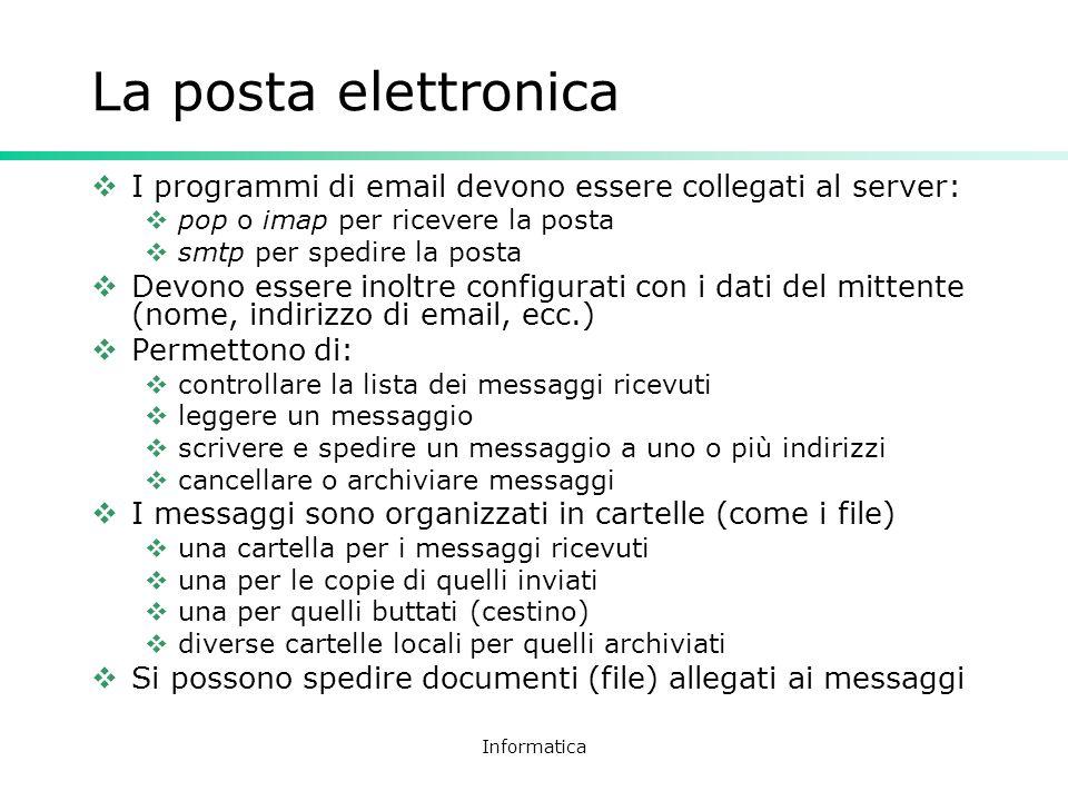 Informatica La posta elettronica I programmi di email devono essere collegati al server: pop o imap per ricevere la posta smtp per spedire la posta De