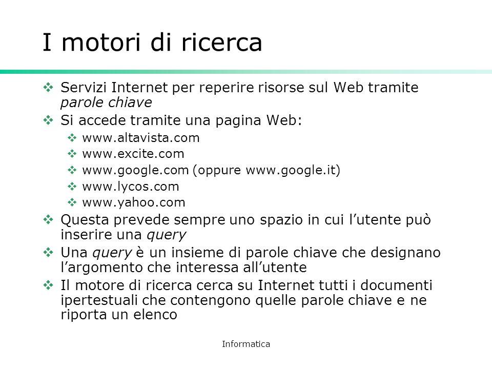 Informatica I motori di ricerca Servizi Internet per reperire risorse sul Web tramite parole chiave Si accede tramite una pagina Web: www.altavista.co