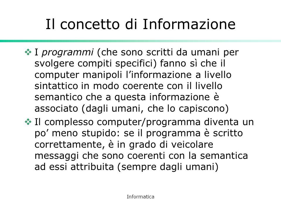 Informatica Il concetto di Informazione I programmi (che sono scritti da umani per svolgere compiti specifici) fanno sì che il computer manipoli linfo