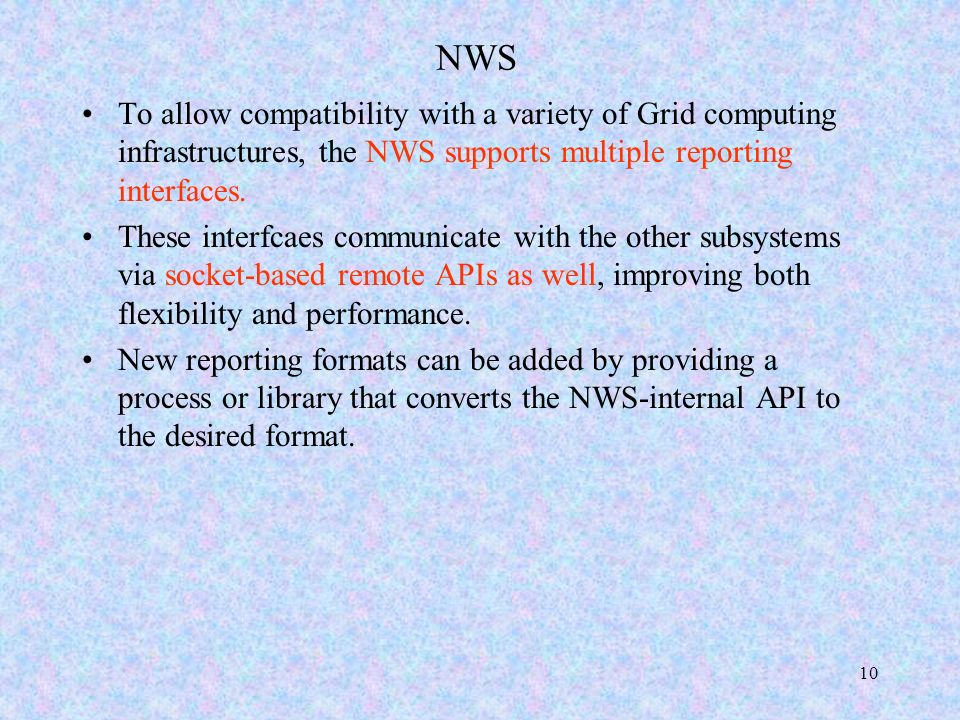 10 NWS To allow compatibility with a variety of Grid computing infrastructures, the NWS supports multiple reporting interfaces.